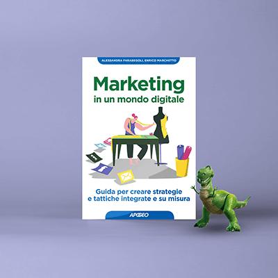 Marketing in un mondo digitale. Guida per creare strategie e tattiche integrate e su misura. Il nuovo libro di Alessandra Farabegoli e Enrico Marchetto